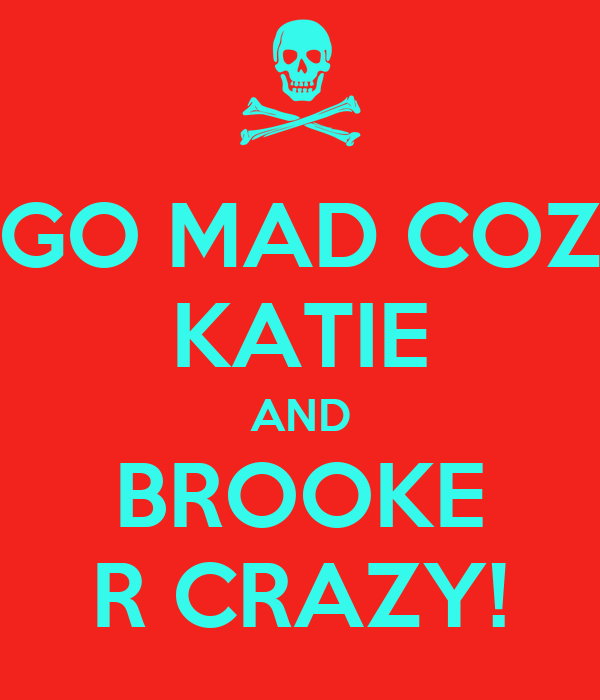 GO MAD COZ KATIE AND BROOKE R CRAZY!