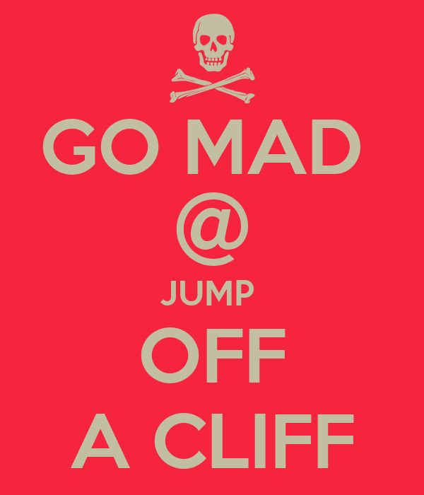 GO MAD  @ JUMP  OFF A CLIFF