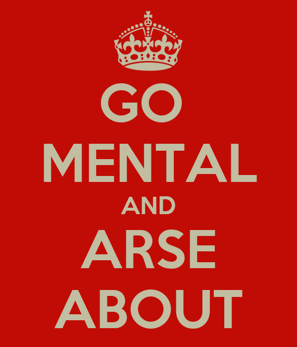 GO  MENTAL AND ARSE ABOUT