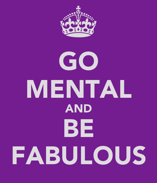 GO MENTAL AND BE FABULOUS