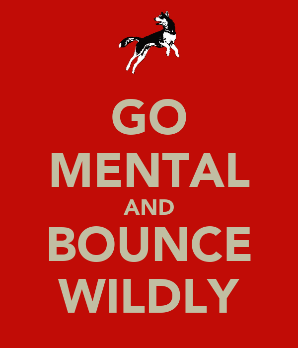 GO MENTAL AND BOUNCE WILDLY