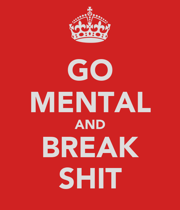 GO MENTAL AND BREAK SHIT