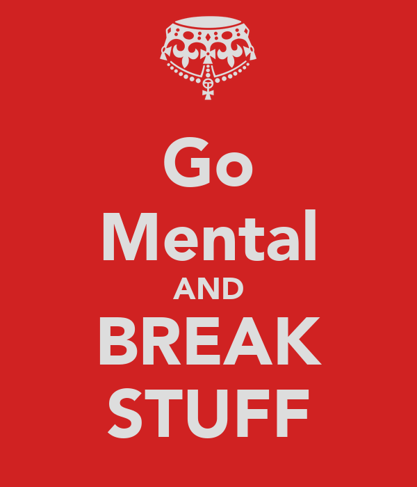 Go Mental AND BREAK STUFF