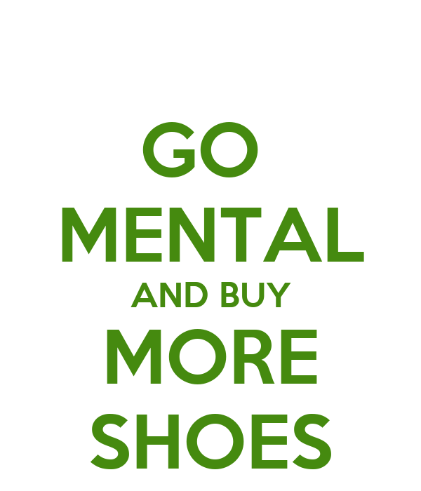 GO  MENTAL AND BUY MORE SHOES