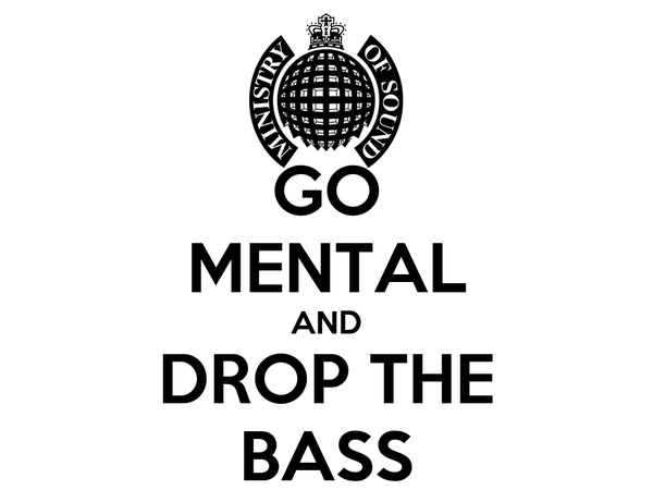 GO MENTAL AND DROP THE BASS