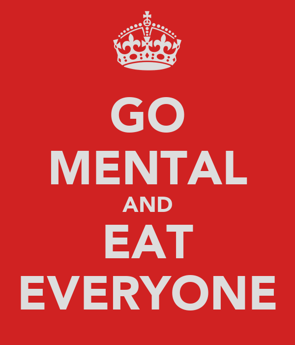 GO MENTAL AND EAT EVERYONE