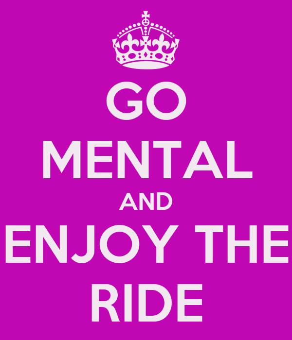 GO MENTAL AND ENJOY THE RIDE