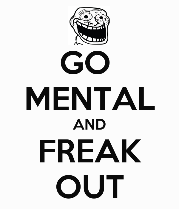 GO  MENTAL AND FREAK OUT