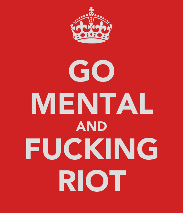 GO MENTAL AND FUCKING RIOT