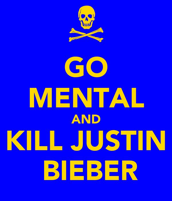 GO MENTAL AND KILL JUSTIN  BIEBER