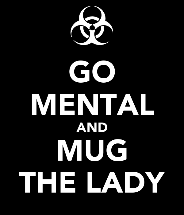 GO MENTAL AND MUG THE LADY