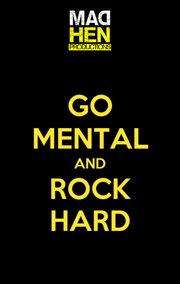 GO MENTAL AND ROCK HARD