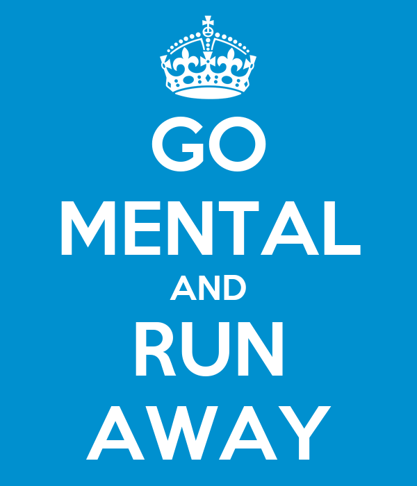 GO MENTAL AND RUN AWAY