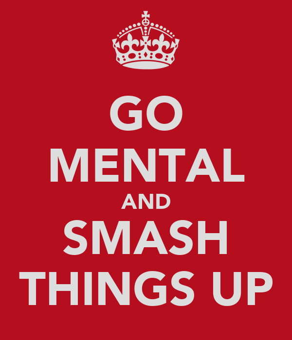 GO MENTAL AND SMASH THINGS UP