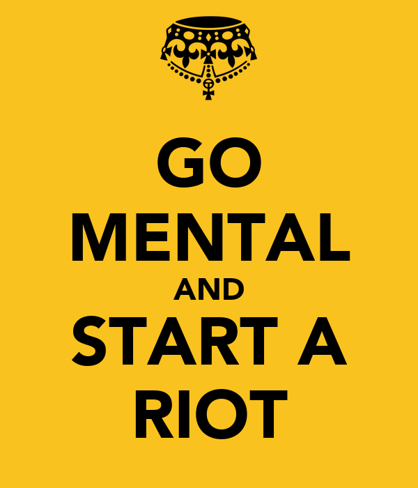 GO MENTAL AND START A RIOT