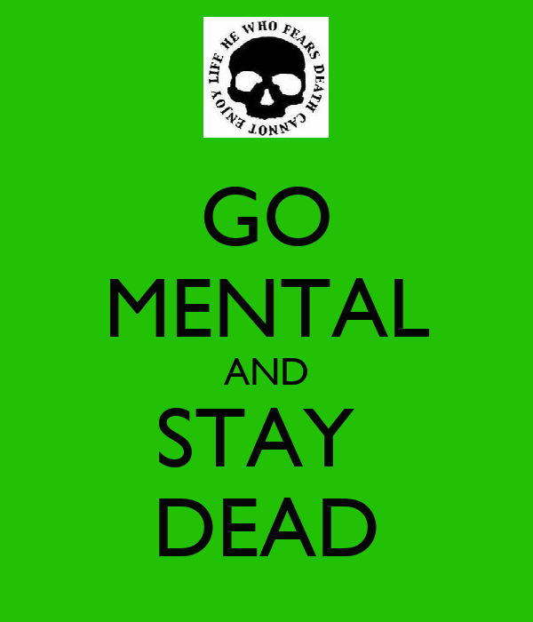 GO MENTAL AND STAY  DEAD