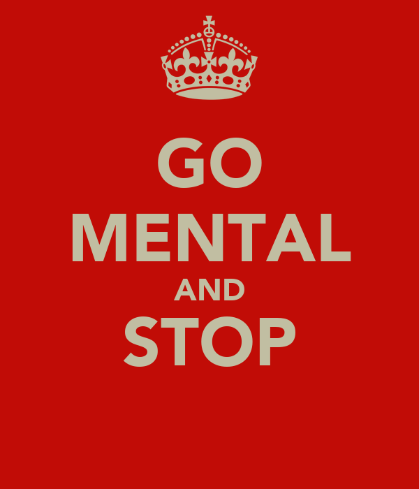 GO MENTAL AND STOP
