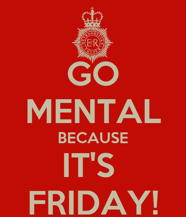 GO MENTAL BECAUSE IT'S  FRIDAY!