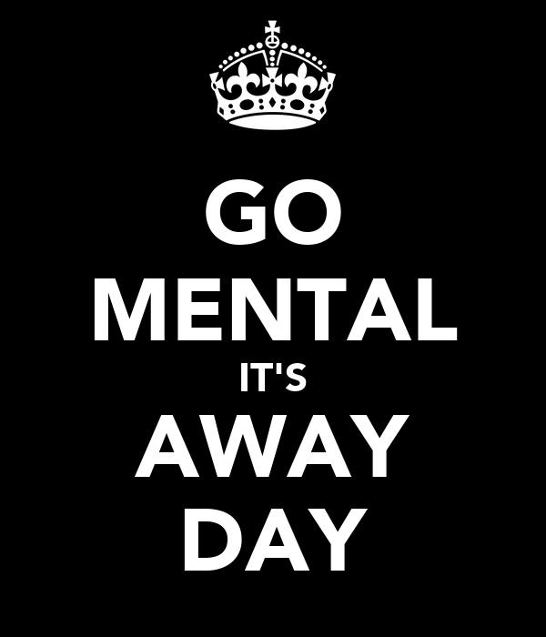GO MENTAL IT'S AWAY DAY
