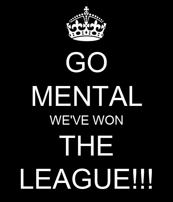 GO MENTAL WE'VE WON THE LEAGUE!!!