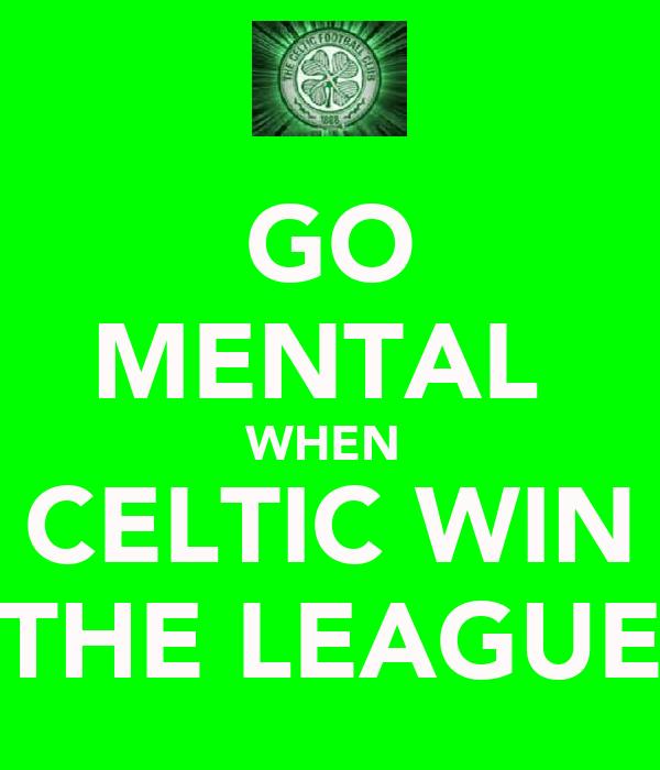 GO MENTAL  WHEN  CELTIC WIN THE LEAGUE