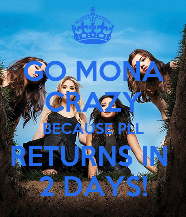 GO MONA CRAZY BECAUSE PLL RETURNS IN  2 DAYS!