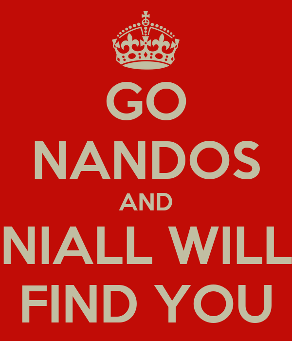 GO NANDOS AND NIALL WILL FIND YOU