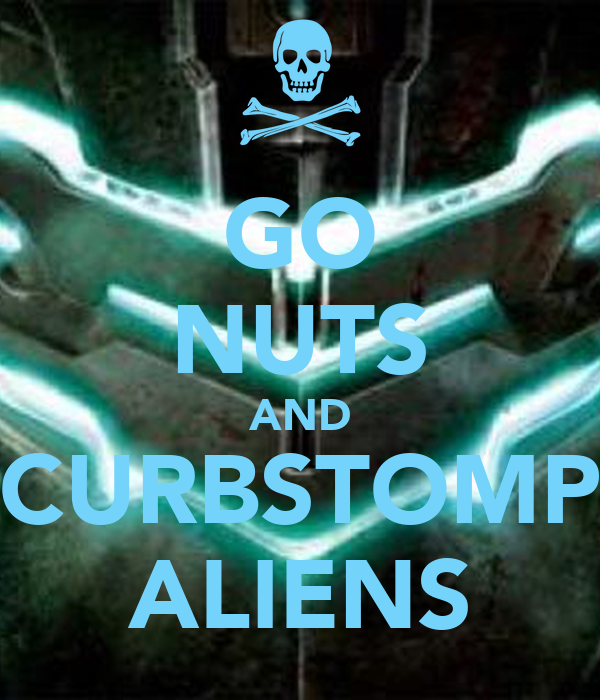 GO NUTS AND CURBSTOMP ALIENS