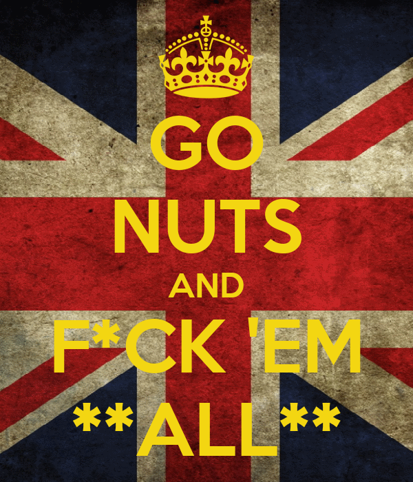 GO  NUTS AND F*CK 'EM **ALL**
