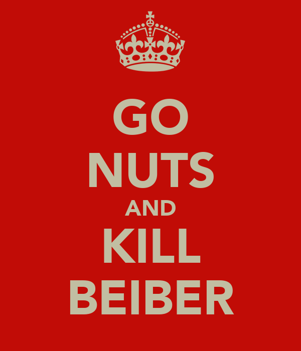 GO NUTS AND KILL BEIBER