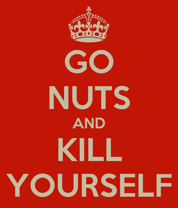GO NUTS AND KILL YOURSELF