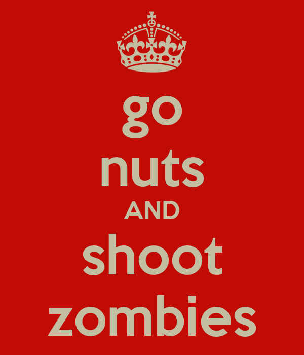 go nuts AND shoot zombies