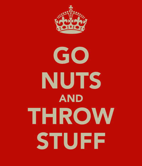 GO NUTS AND THROW STUFF