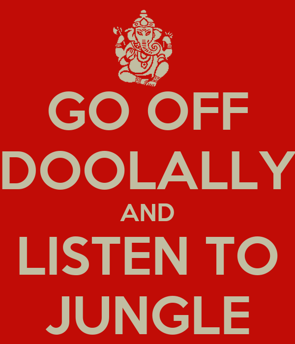 GO OFF DOOLALLY AND LISTEN TO JUNGLE
