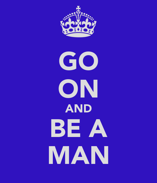 GO ON AND BE A MAN