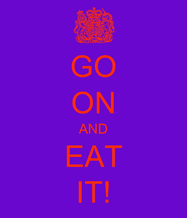 GO ON AND EAT IT!