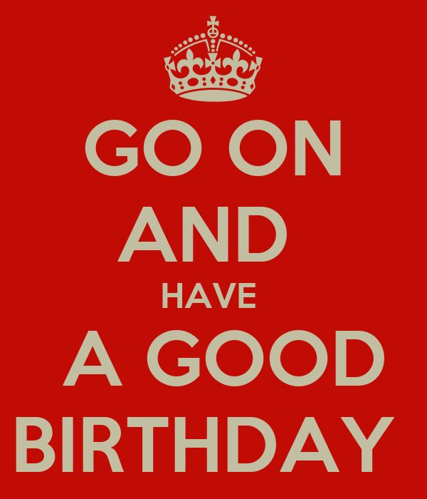 GO ON AND  HAVE   A GOOD BIRTHDAY
