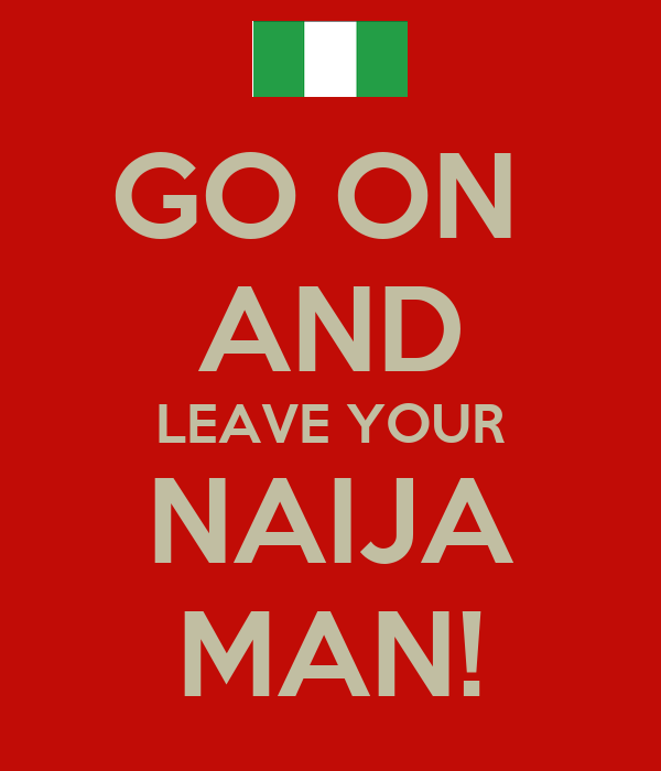 GO ON  AND LEAVE YOUR NAIJA MAN!