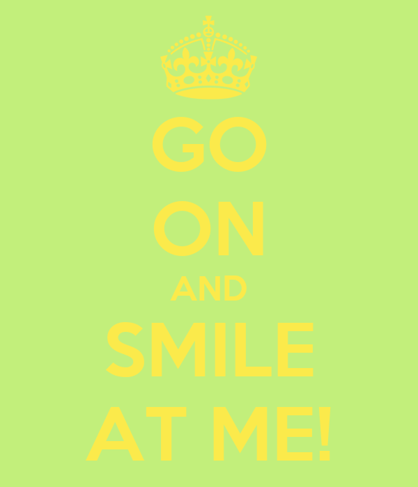 GO ON AND SMILE AT ME!