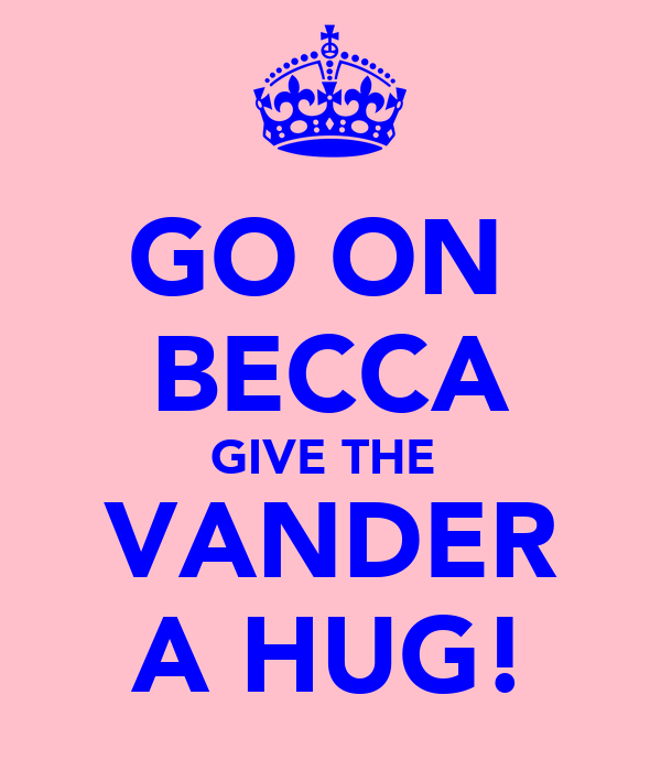 GO ON  BECCA GIVE THE  VANDER A HUG!