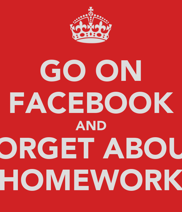 GO ON FACEBOOK AND FORGET ABOUT HOMEWORK
