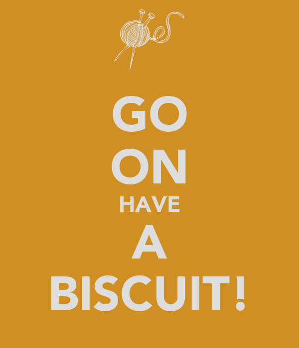 GO ON HAVE A BISCUIT!