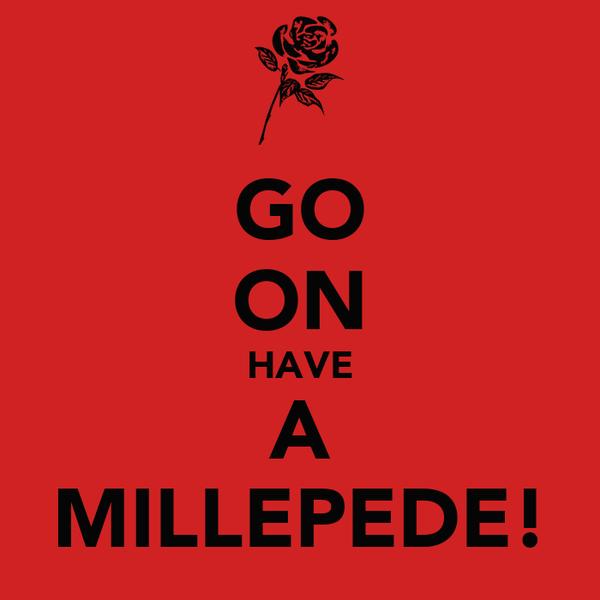 GO ON HAVE A MILLEPEDE!
