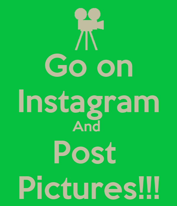 Go on Instagram And  Post  Pictures!!!
