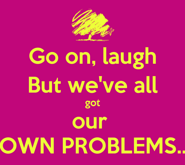 Go on, laugh But we've all got our  OWN PROBLEMS..