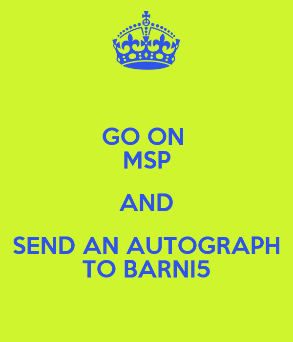 GO ON  MSP AND SEND AN AUTOGRAPH TO BARNI5