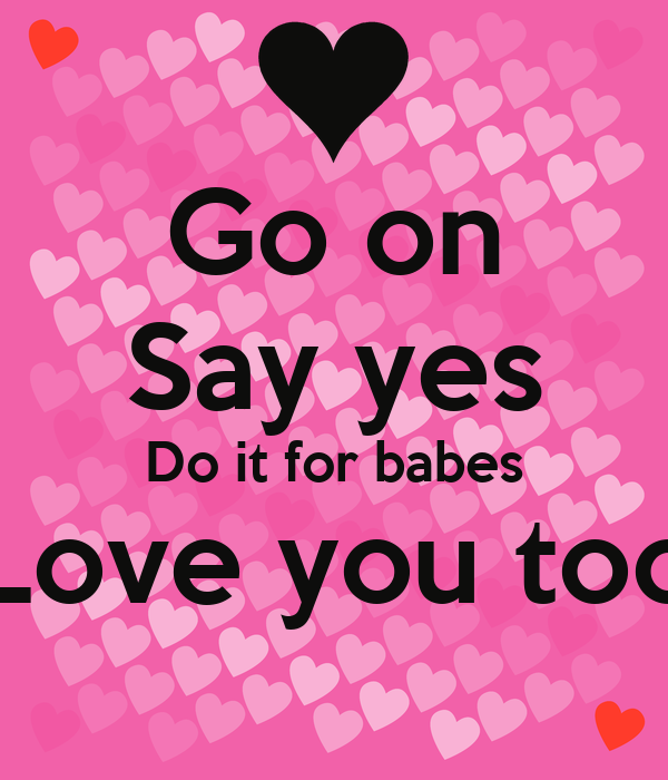 Go on Say yes Do it for babes Love you too
