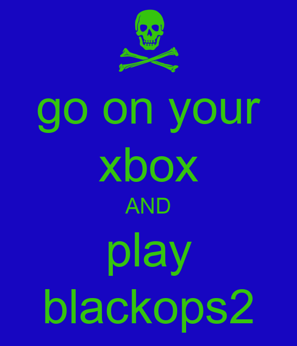 go on your xbox AND play blackops2