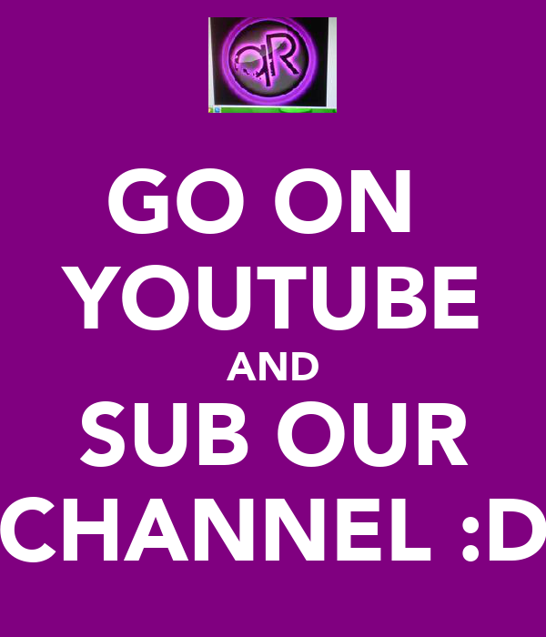 GO ON  YOUTUBE AND SUB OUR CHANNEL :D