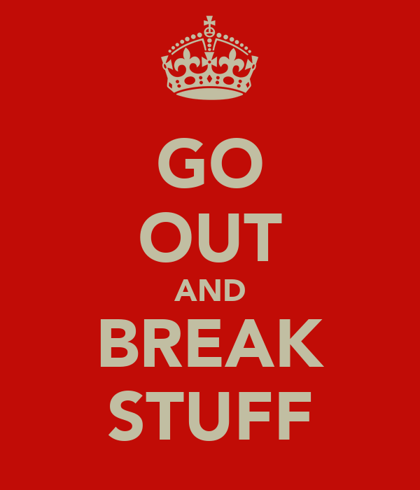GO OUT AND BREAK STUFF